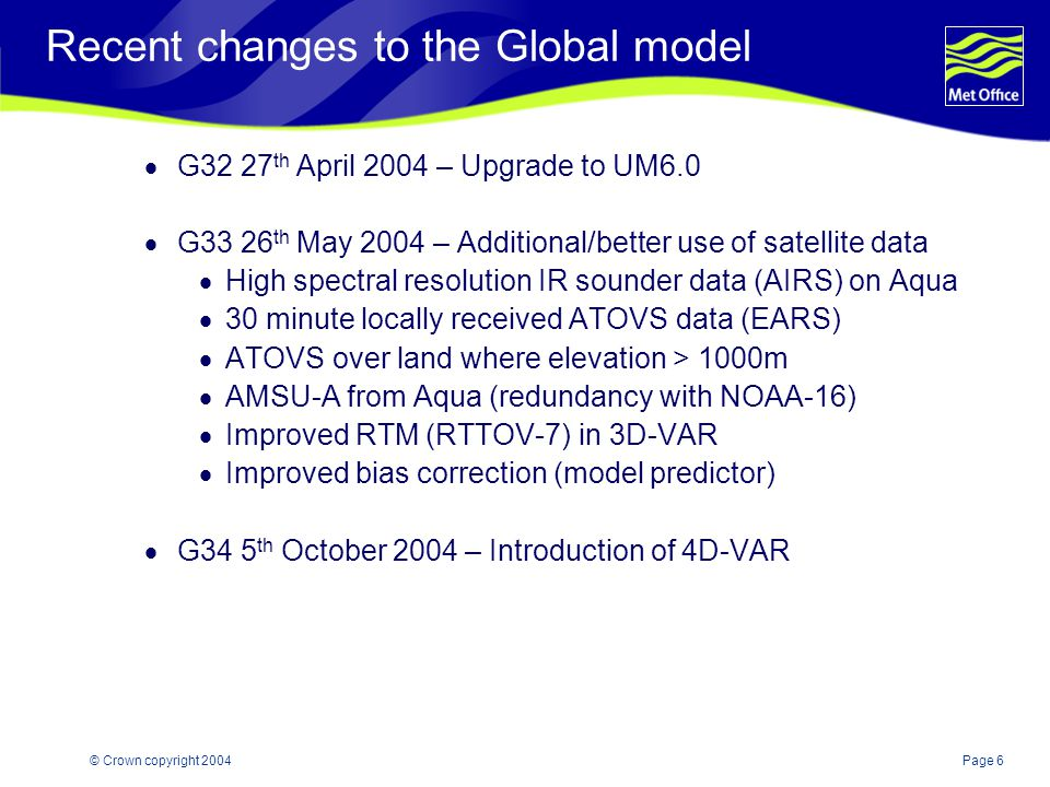 Page 17© Crown copyright 2004 Recent changes to Limited area models  U.K Mesoscale  M27 17 th February 2004 - Upgrade to UM5.5  Revised convection scheme   2 Targeted moisture diffusion w>1.0 ms -1  Bug fix to PMSL diagnostic  M28 27 th April 2004 – Upgrade to UM6.0  North Atlantic European (NAE)  E3 3 rd December 2003 - Upgrade to UM5.5  Revised convection scheme   2 Targeted moisture diffusion w>1.0 ms -1  E4 27 th April 2004 - Upgrade to UM6.0  E5 22 nd September 2004 - DA/UM upgrade