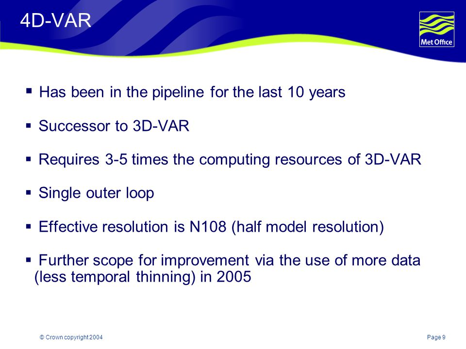 Page 9© Crown copyright 2004 4D-VAR  Has been in the pipeline for the last 10 years  Successor to 3D-VAR  Requires 3-5 times the computing resources of 3D-VAR  Single outer loop  Effective resolution is N108 (half model resolution)  Further scope for improvement via the use of more data (less temporal thinning) in 2005