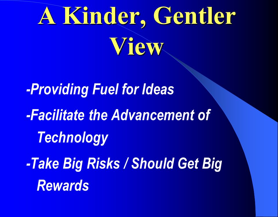 A Kinder, Gentler View -Providing Fuel for Ideas -Facilitate the Advancement of Technology -Take Big Risks / Should Get Big Rewards