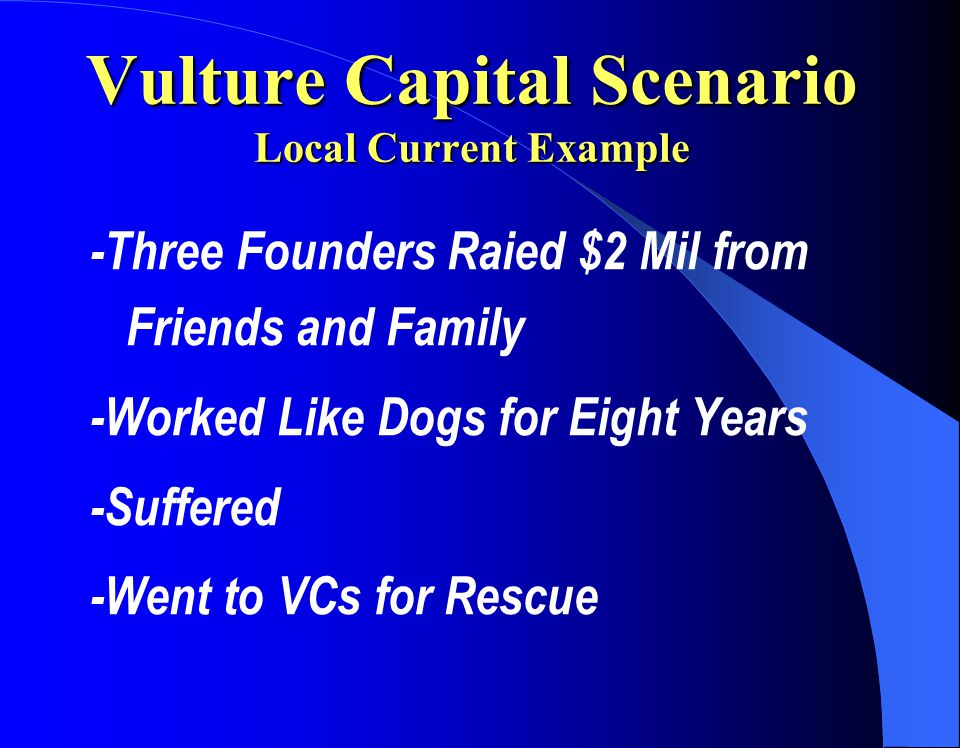Vulture Capital Scenario Local Current Example -Three Founders Raied $2 Mil from Friends and Family -Worked Like Dogs for Eight Years -Suffered -Went to VCs for Rescue
