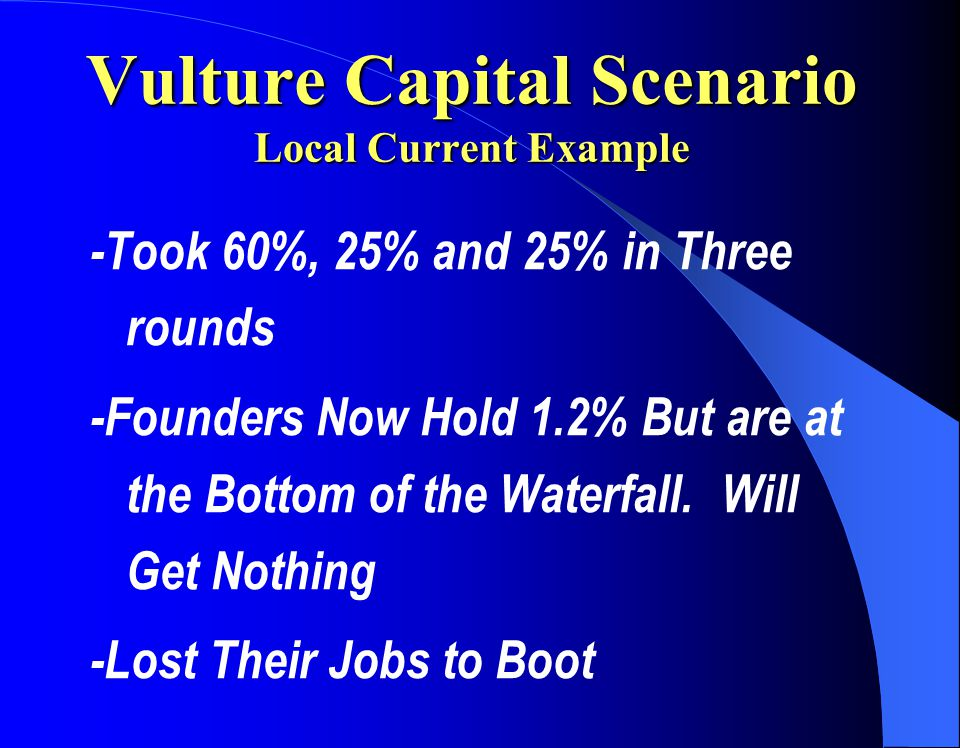 Vulture Capital Scenario Local Current Example -Took 60%, 25% and 25% in Three rounds -Founders Now Hold 1.2% But are at the Bottom of the Waterfall.