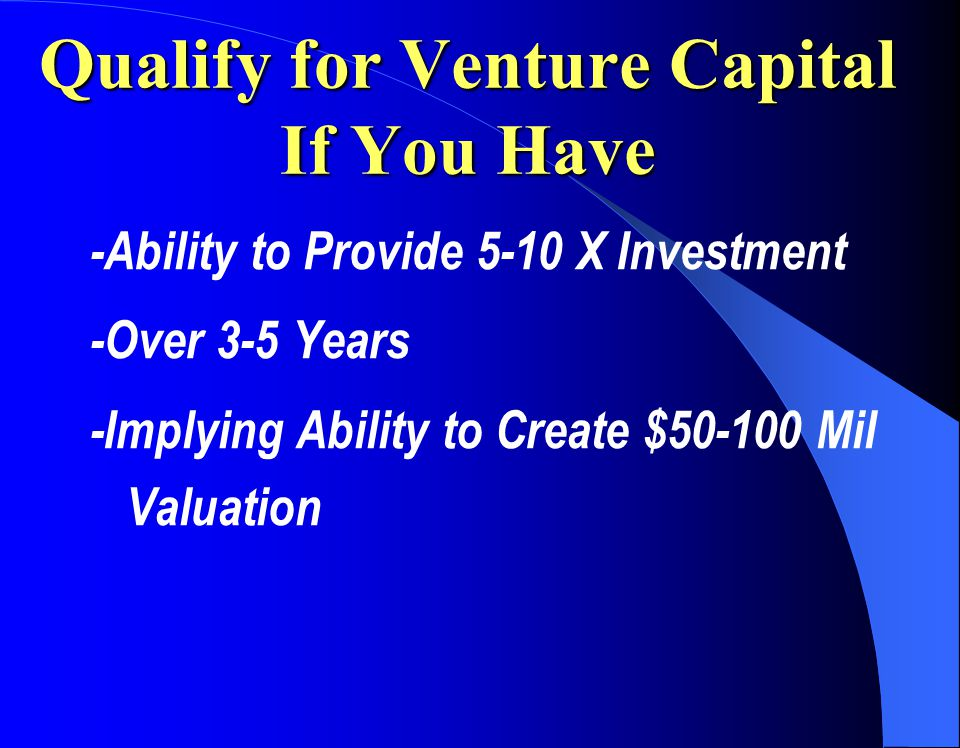 Qualify for Venture Capital If You Have -Ability to Provide 5-10 X Investment -Over 3-5 Years -Implying Ability to Create $50-100 Mil Valuation