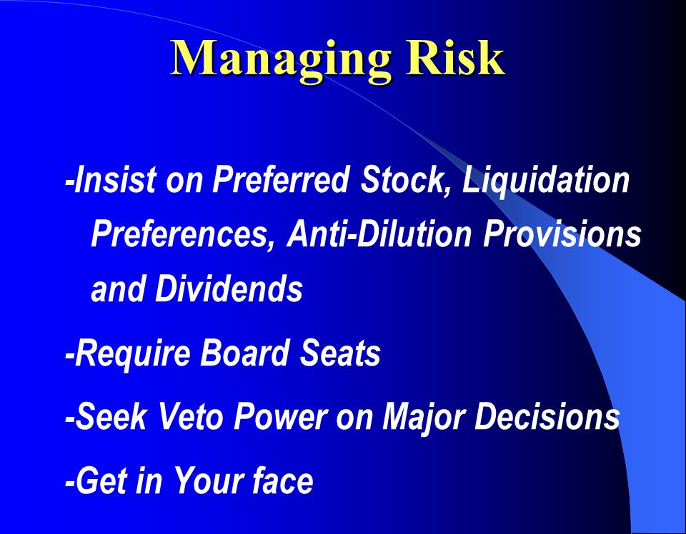 Managing Risk -Insist on Preferred Stock, Liquidation Preferences, Anti-Dilution Provisions and Dividends -Require Board Seats -Seek Veto Power on Major Decisions -Get in Your face