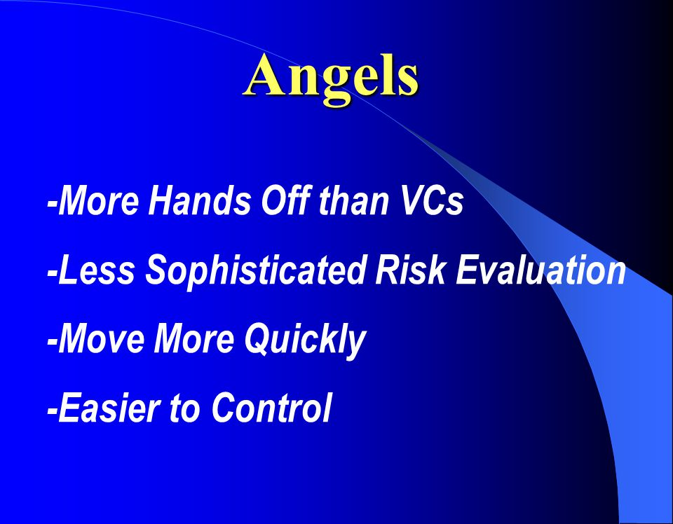 Angels -More Hands Off than VCs -Less Sophisticated Risk Evaluation -Move More Quickly -Easier to Control