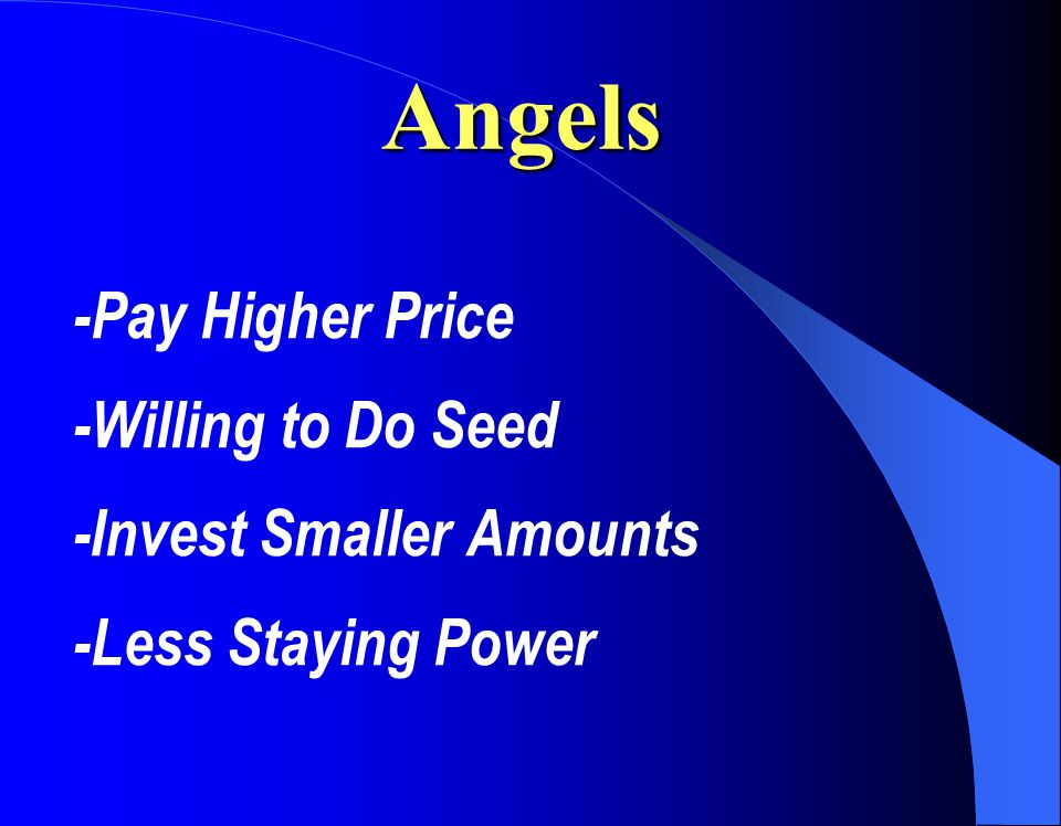 Angels -Pay Higher Price -Willing to Do Seed -Invest Smaller Amounts -Less Staying Power