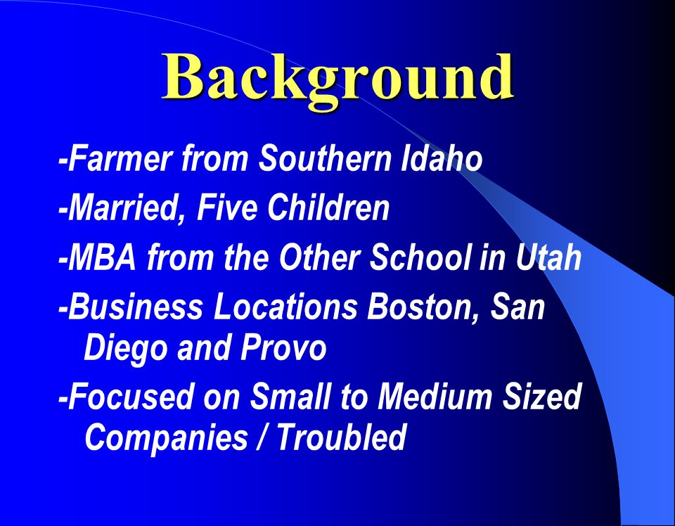 Background -Farmer from Southern Idaho -Married, Five Children -MBA from the Other School in Utah -Business Locations Boston, San Diego and Provo -Focused on Small to Medium Sized Companies / Troubled