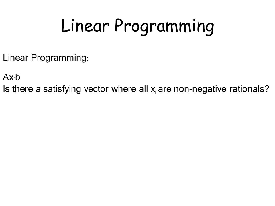 Linear Programming : Ax · b Is there a satisfying vector where all x i are non-negative rationals.