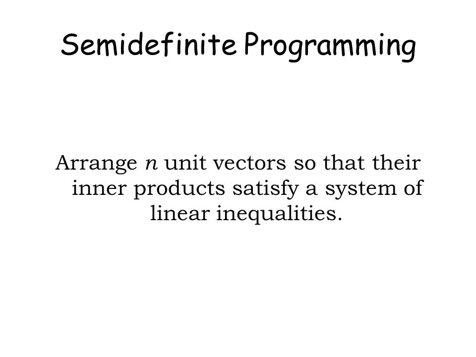 Semidefinite Programming Arrange n unit vectors so that their inner products satisfy a system of linear inequalities.