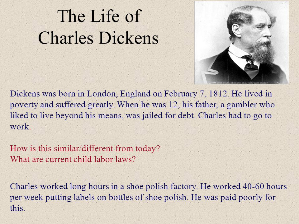 The Life of Charles Dickens Dickens was born in London, England on February 7, 1812. He lived in poverty and suffered greatly. When he was 12, his fat