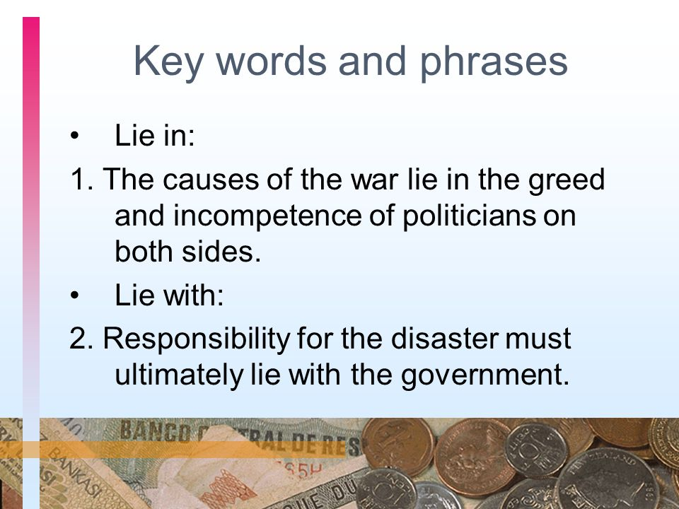 Key words and phrases Lie in: 1. The causes of the war lie in the greed and incompetence of politicians on both sides. Lie with: 2. Responsibility for