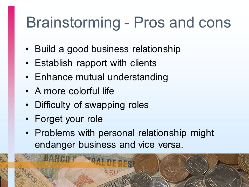Brainstorming - Pros and cons Build a good business relationship Establish rapport with clients Enhance mutual understanding A more colorful life Diff