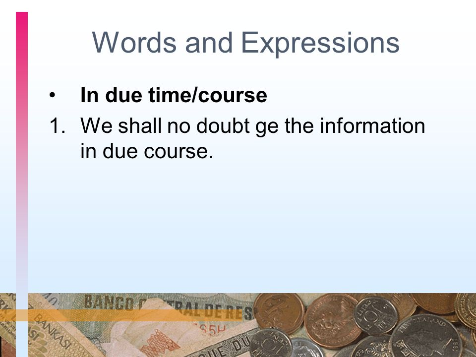 Words and Expressions In due time/course 1.We shall no doubt ge the information in due course.