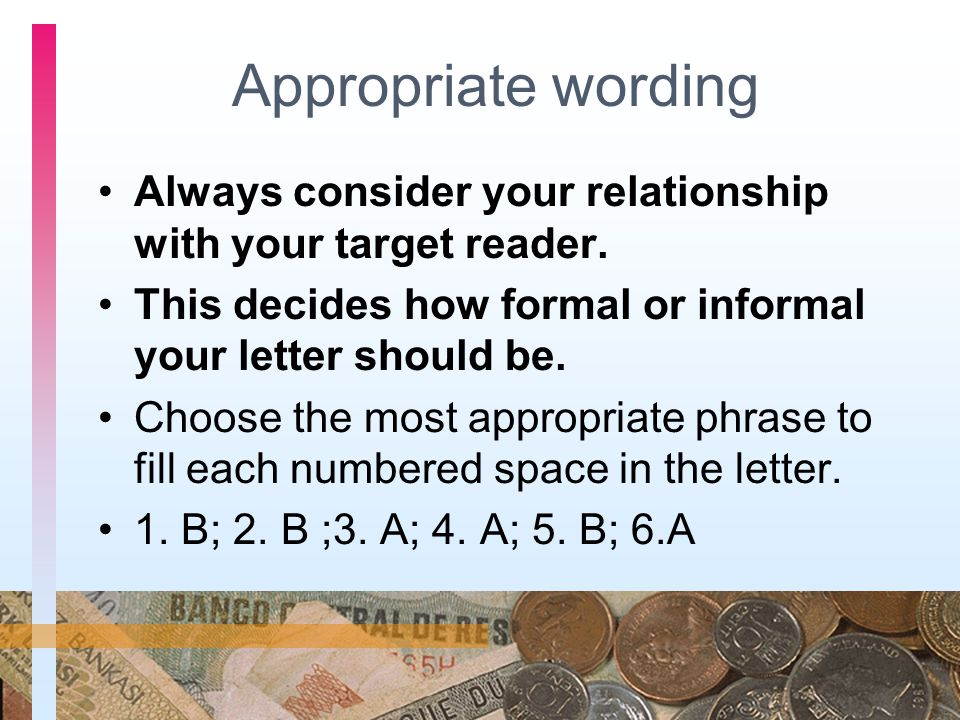 Appropriate wording Always consider your relationship with your target reader. This decides how formal or informal your letter should be. Choose the m