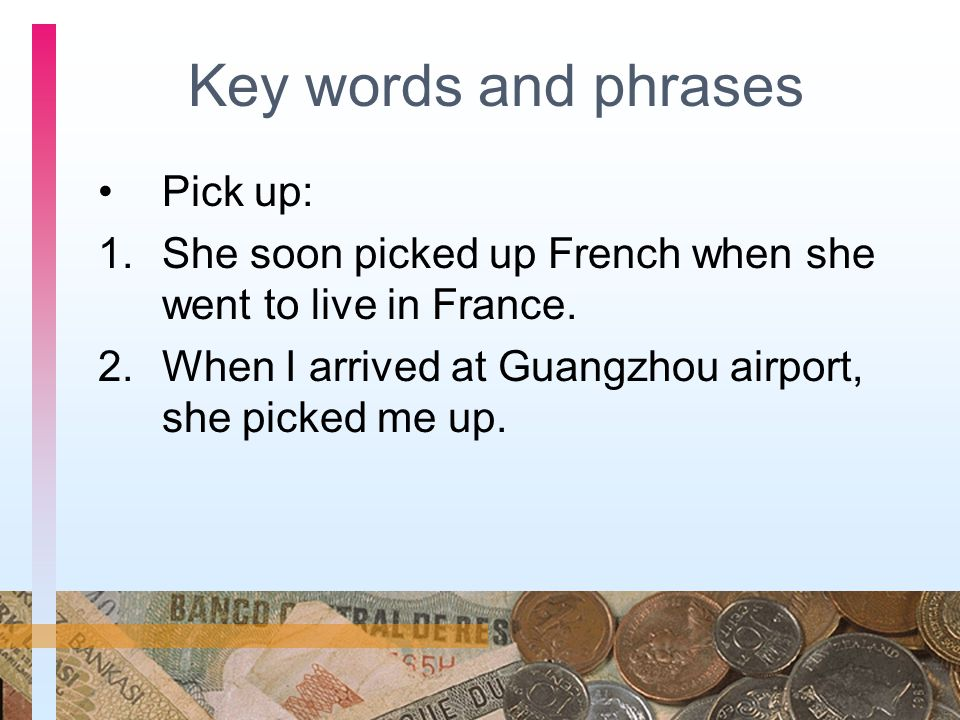 Key words and phrases Pick up: 1.She soon picked up French when she went to live in France. 2.When I arrived at Guangzhou airport, she picked me up.