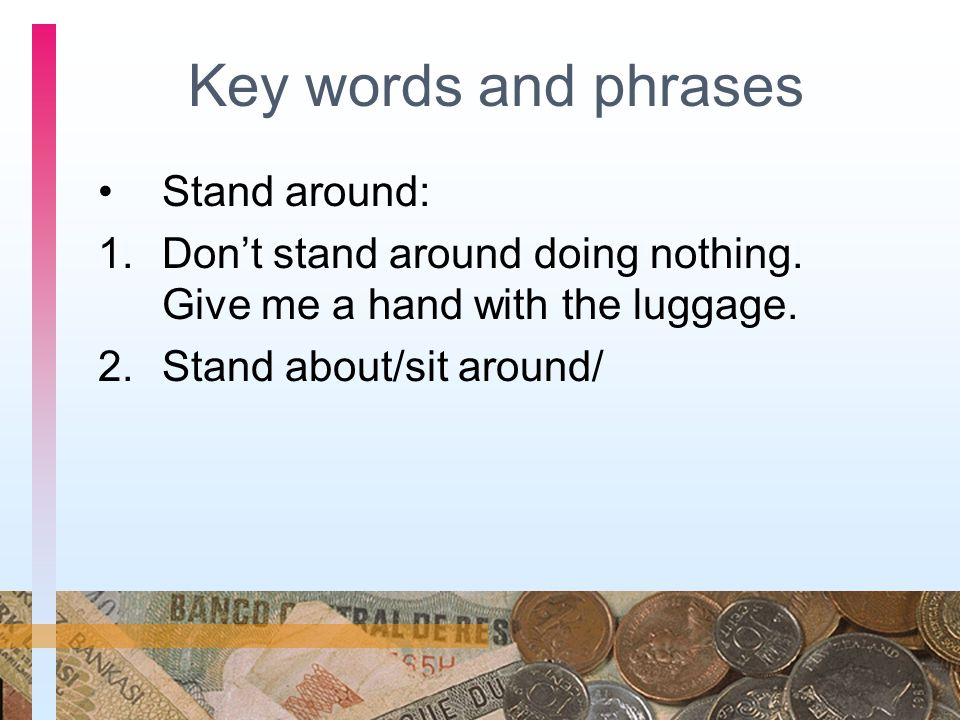 Key words and phrases Stand around: 1.Don't stand around doing nothing. Give me a hand with the luggage. 2.Stand about/sit around/