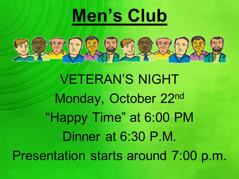 "Men's Club VETERAN'S NIGHT Monday, October 22 nd ""Happy Time"" at 6:00 PM Dinner at 6:30 P.M. Presentation starts around 7:00 p.m."