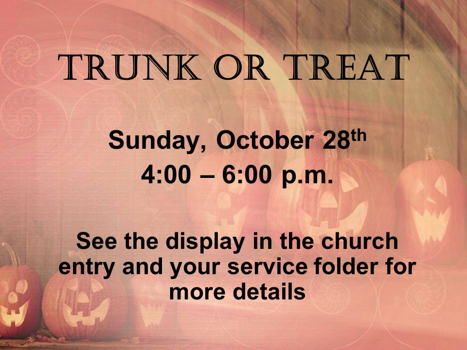 Trunk Or Treat Sunday, October 28 th 4:00 – 6:00 p.m. See the display in the church entry and your service folder for more details