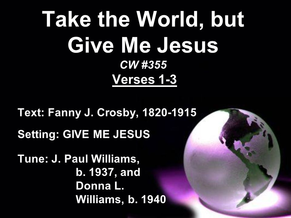 Take the World, but Give Me Jesus CW #355 Verses 1-3 Text: Fanny J. Crosby, 1820-1915 Setting: GIVE ME JESUS Tune: J. Paul Williams, b. 1937, and Donn