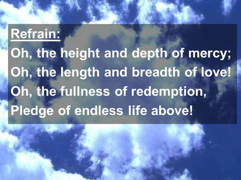 Refrain: Oh, the height and depth of mercy; Oh, the length and breadth of love! Oh, the fullness of redemption, Pledge of endless life above!
