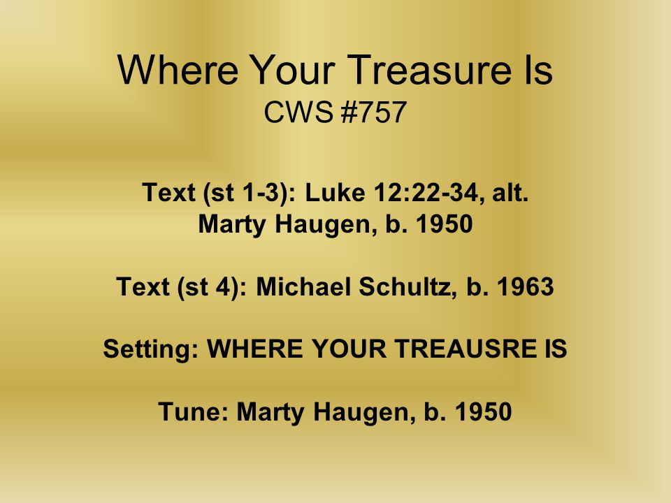 Where Your Treasure Is CWS #757 Text (st 1-3): Luke 12:22-34, alt. Marty Haugen, b. 1950 Text (st 4): Michael Schultz, b. 1963 Setting: WHERE YOUR TRE