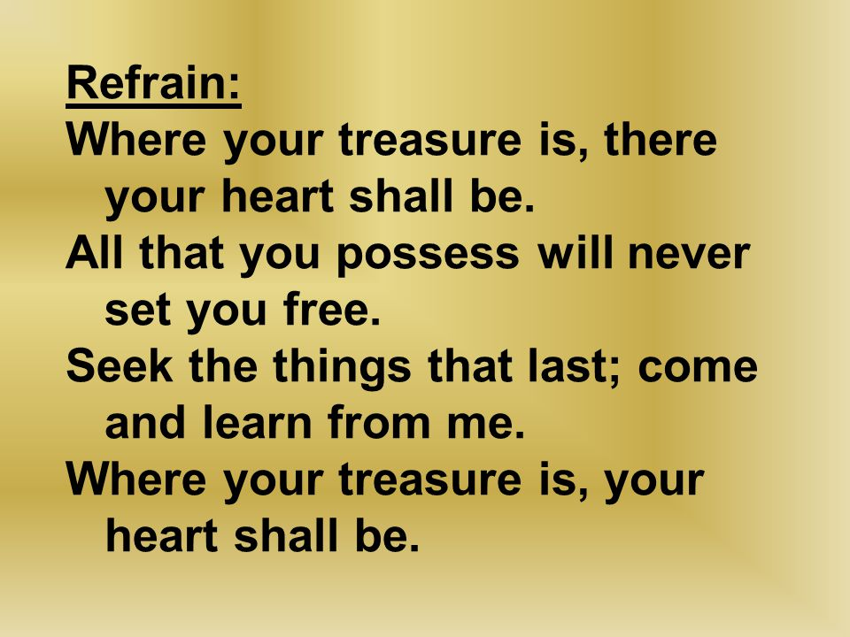 Refrain: Where your treasure is, there your heart shall be. All that you possess will never set you free. Seek the things that last; come and learn fr