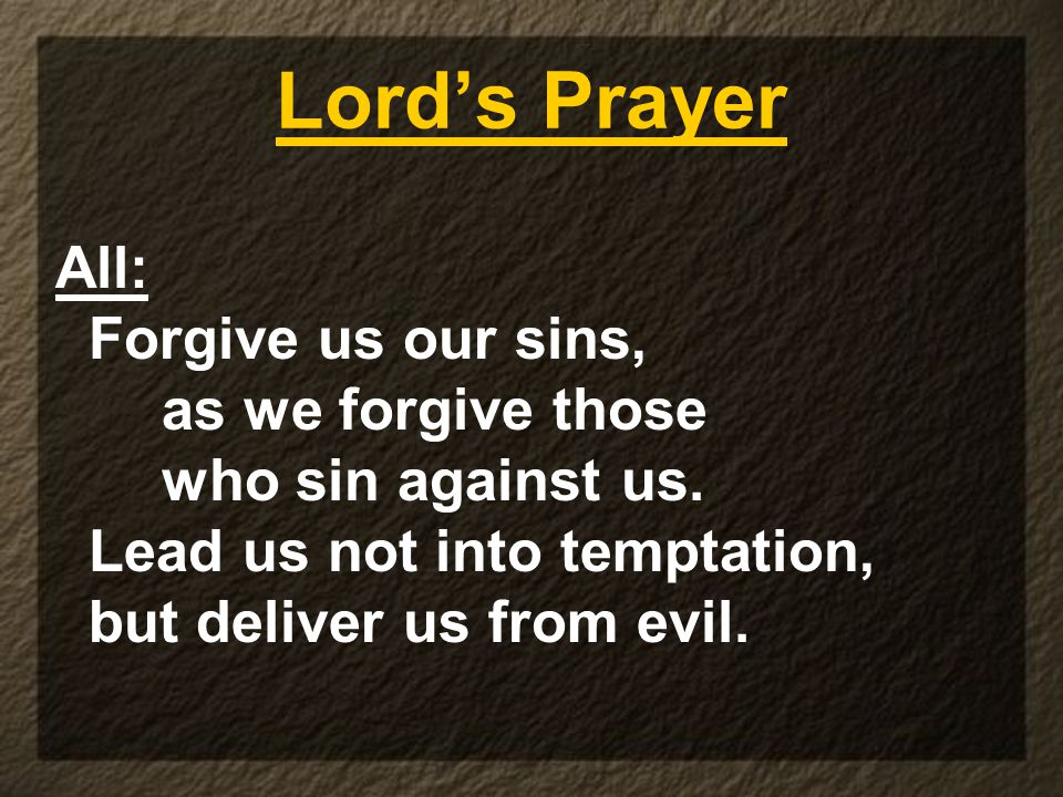 Lord's Prayer All: Forgive us our sins, as we forgive those who sin against us. Lead us not into temptation, but deliver us from evil.