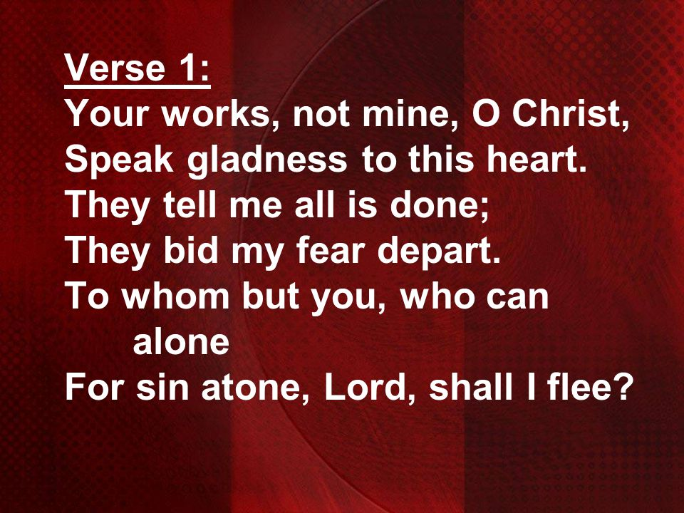 Verse 1: Your works, not mine, O Christ, Speak gladness to this heart. They tell me all is done; They bid my fear depart. To whom but you, who can alo