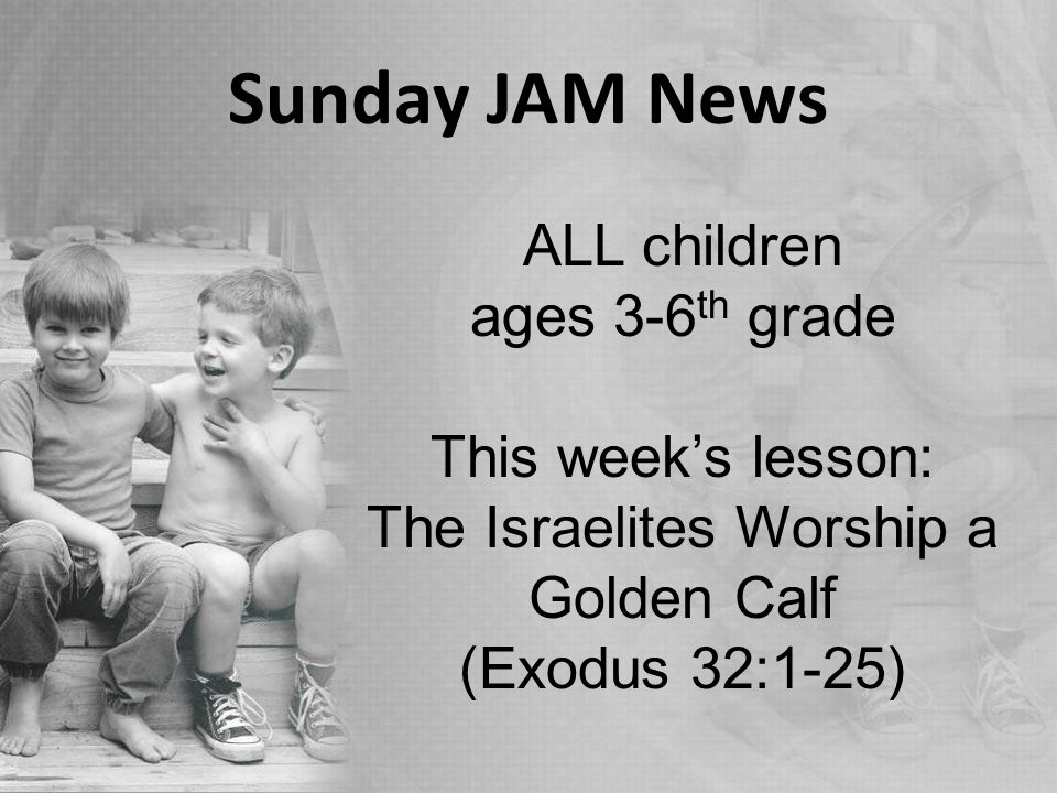 Sunday JAM News ALL children ages 3-6 th grade This week's lesson: The Israelites Worship a Golden Calf (Exodus 32:1-25)