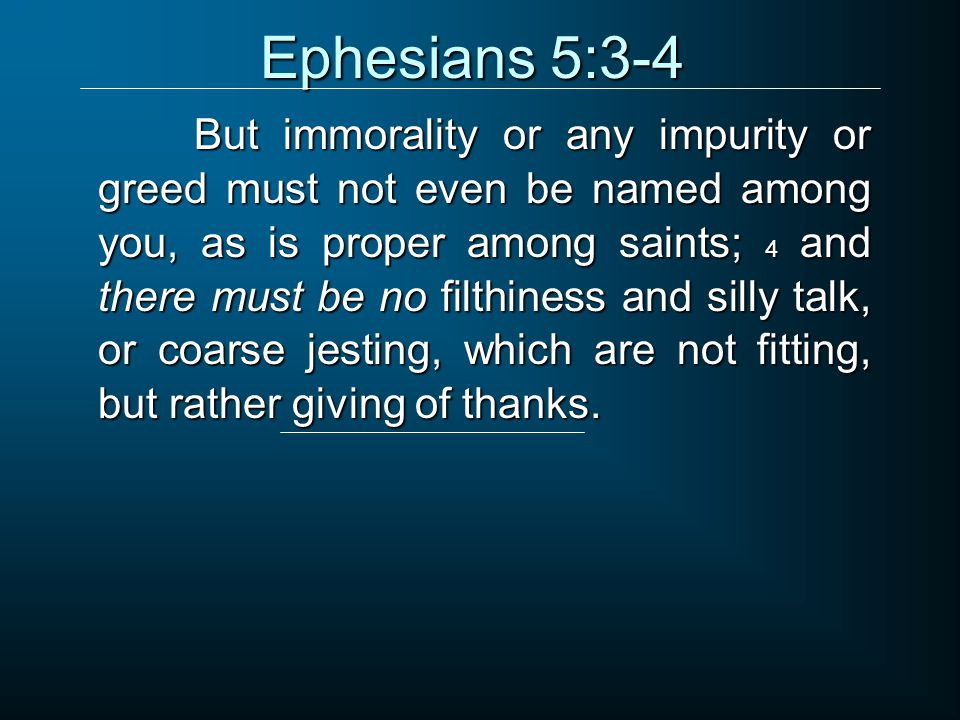 Ephesians 5:3-4 But immorality or any impurity or greed must not even be named among you, as is proper among saints; 4 and there must be no filthiness and silly talk, or coarse jesting, which are not fitting, but rather giving of thanks.