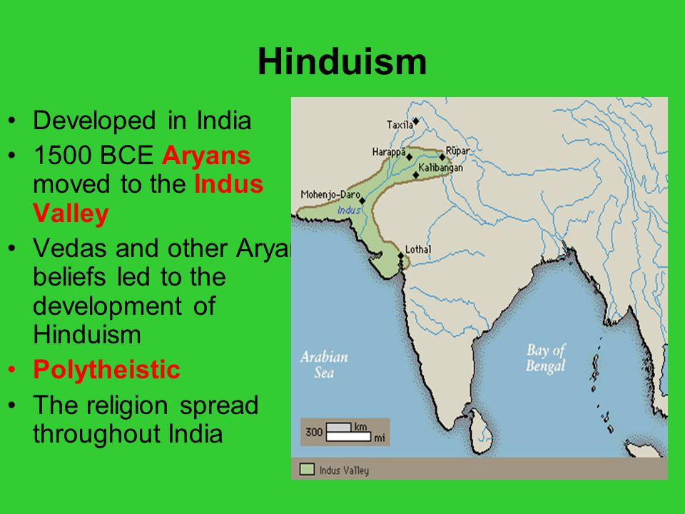 Hinduism Developed in India 1500 BCE Aryans moved to the Indus Valley Vedas and other Aryan beliefs led to the development of Hinduism Polytheistic Th