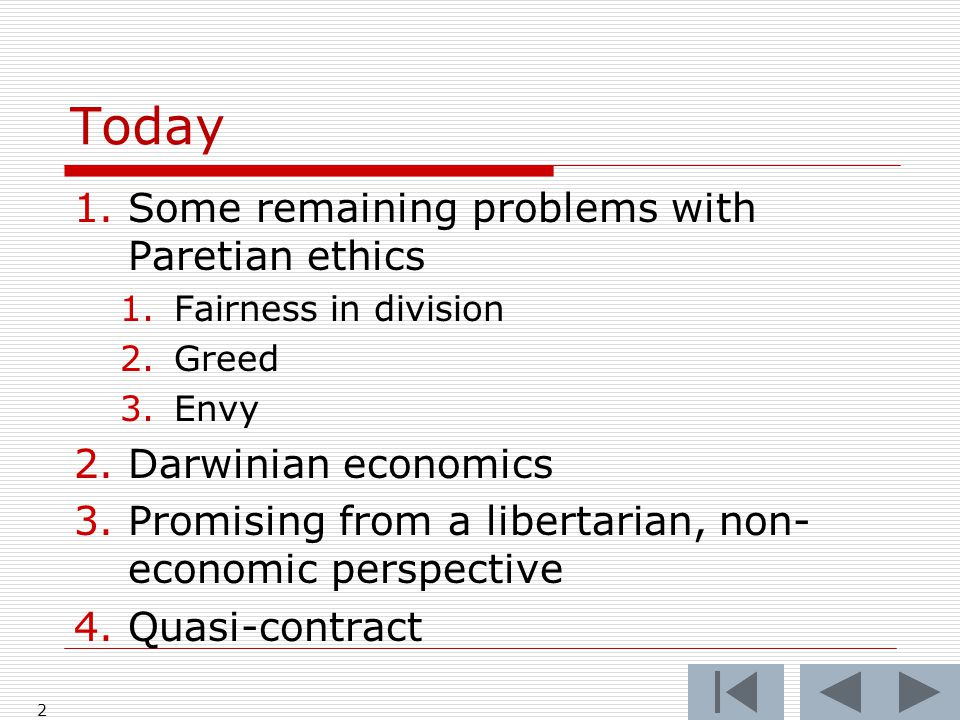 Today 1.Some remaining problems with Paretian ethics 1.Fairness in division 2.Greed 3.Envy 2.Darwinian economics 3.Promising from a libertarian, non- economic perspective 4.Quasi-contract 2