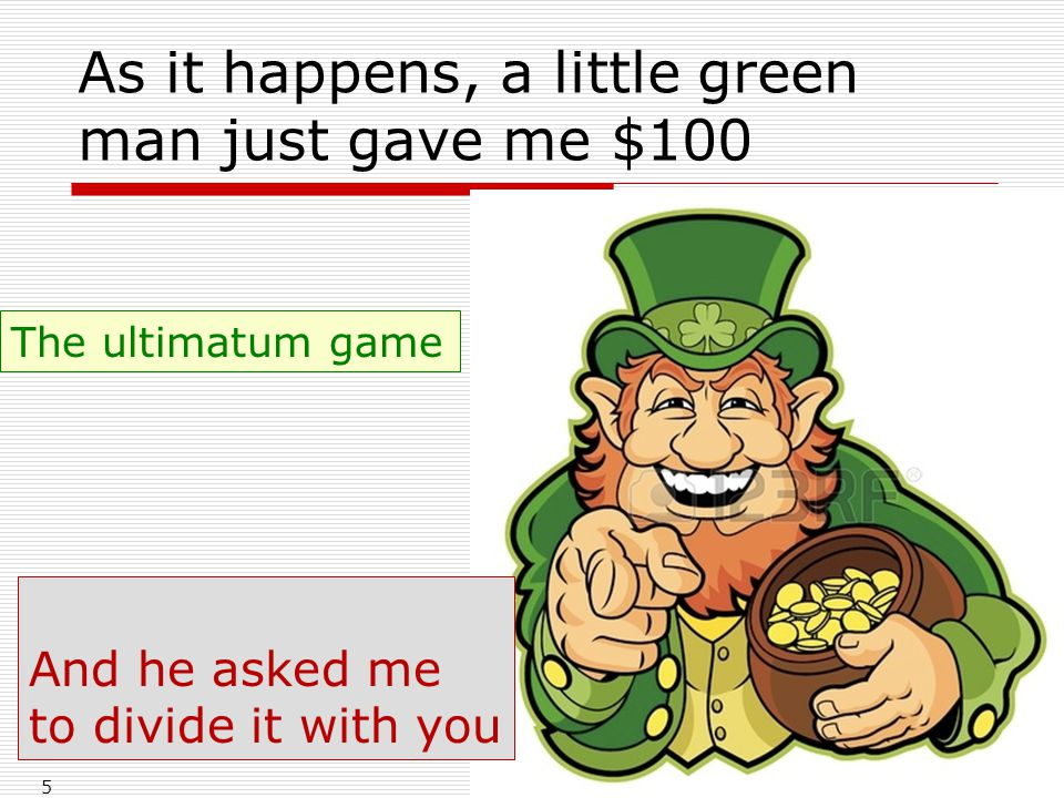 As it happens, a little green man just gave me $100 5 And he asked me to divide it with you The ultimatum game