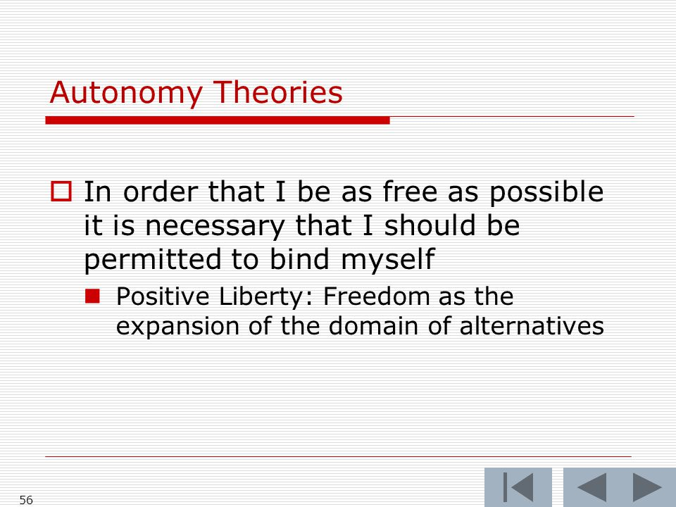 Autonomy Theories  In order that I be as free as possible it is necessary that I should be permitted to bind myself Positive Liberty: Freedom as the expansion of the domain of alternatives 56