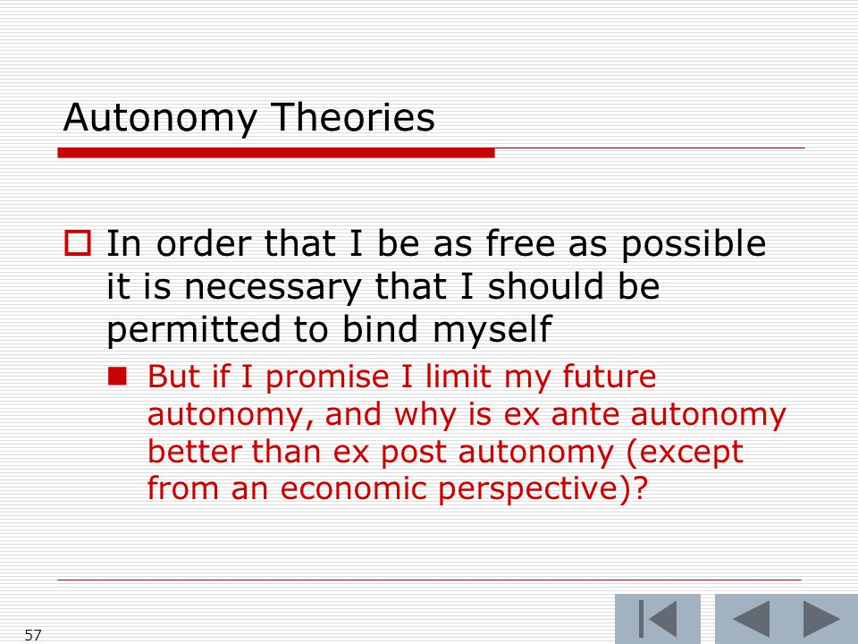 Autonomy Theories  In order that I be as free as possible it is necessary that I should be permitted to bind myself But if I promise I limit my future autonomy, and why is ex ante autonomy better than ex post autonomy (except from an economic perspective).