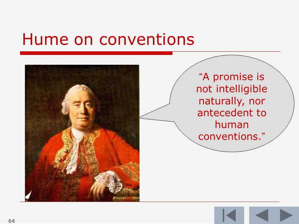 Hume on conventions 64 A promise is not intelligible naturally, nor antecedent to human conventions.