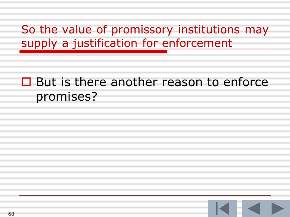 So the value of promissory institutions may supply a justification for enforcement  But is there another reason to enforce promises.