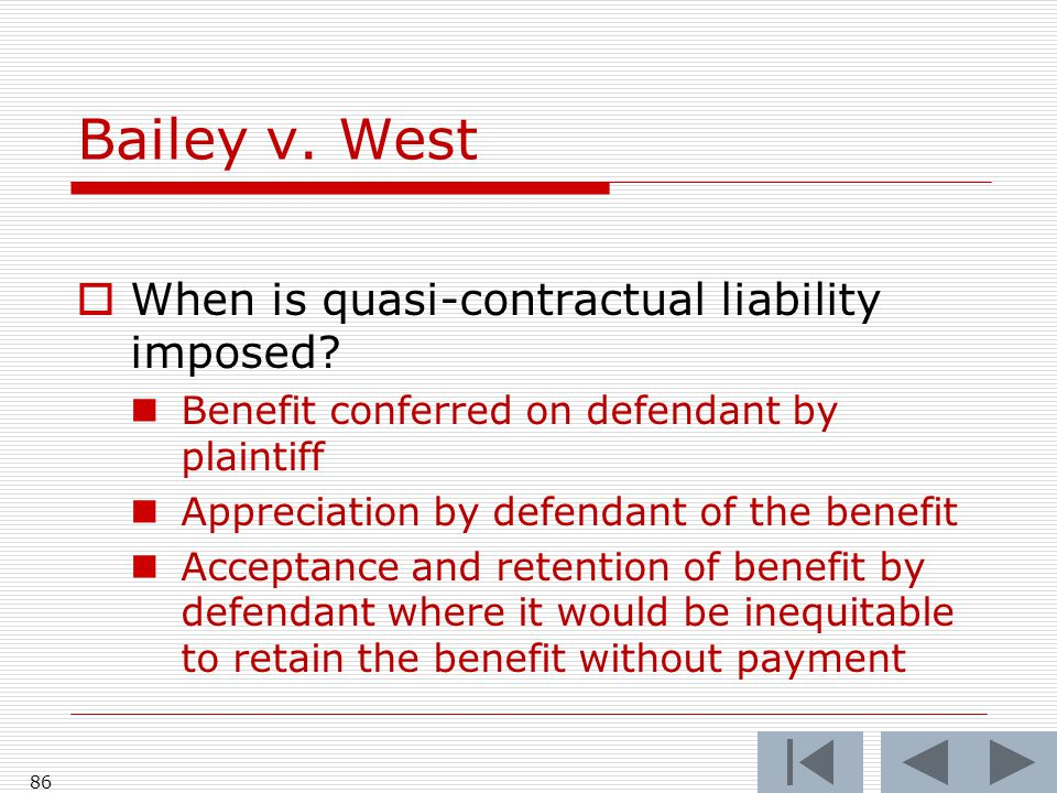 Bailey v. West 86  When is quasi-contractual liability imposed.