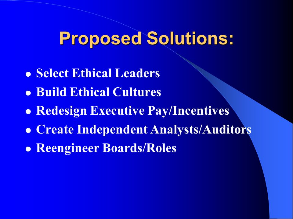 Proposed Solutions: Select Ethical Leaders Build Ethical Cultures Redesign Executive Pay/Incentives Create Independent Analysts/Auditors Reengineer Boards/Roles