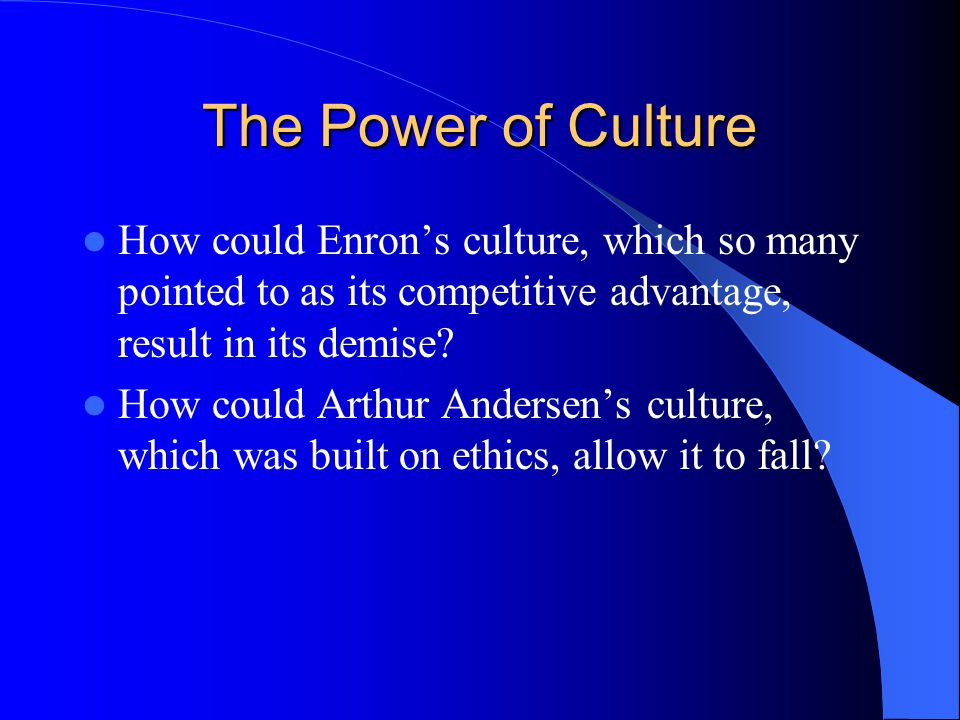 The Power of Culture How could Enron's culture, which so many pointed to as its competitive advantage, result in its demise.
