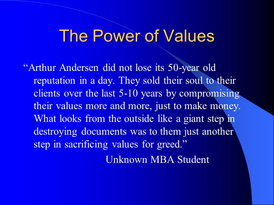 The Power of Values Arthur Andersen did not lose its 50-year old reputation in a day.