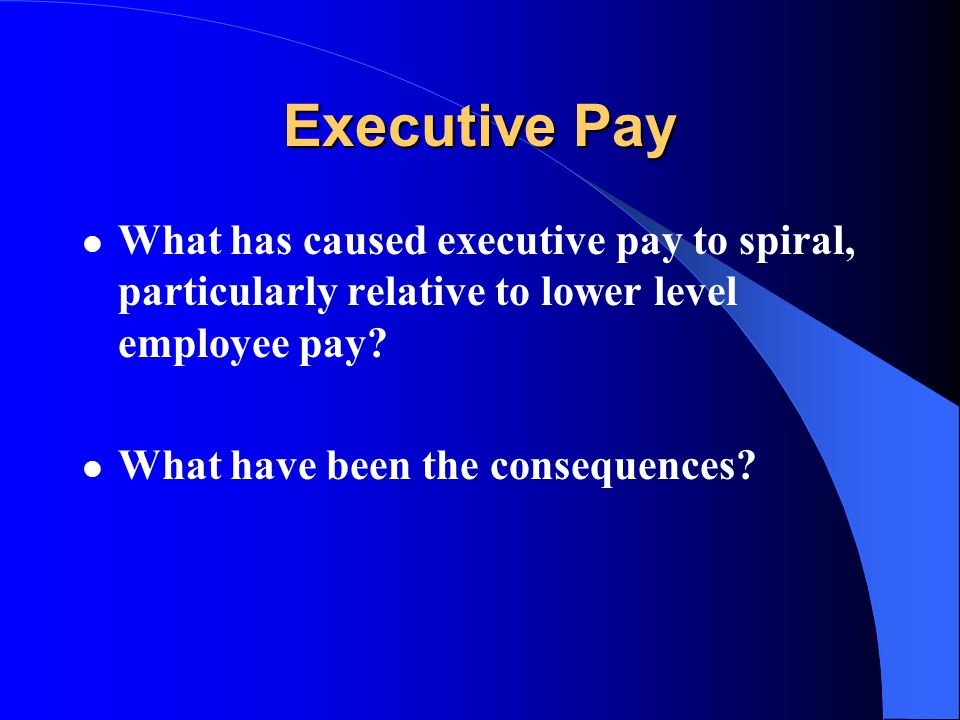 Executive Pay What has caused executive pay to spiral, particularly relative to lower level employee pay.