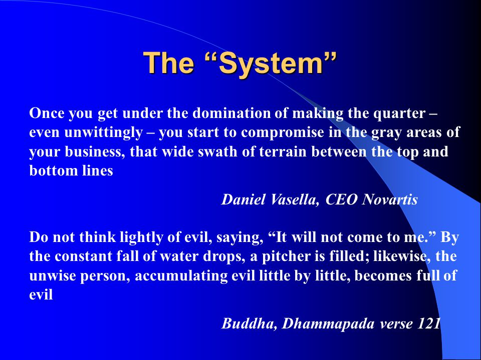 The System Once you get under the domination of making the quarter – even unwittingly – you start to compromise in the gray areas of your business, that wide swath of terrain between the top and bottom lines Daniel Vasella, CEO Novartis Do not think lightly of evil, saying, It will not come to me. By the constant fall of water drops, a pitcher is filled; likewise, the unwise person, accumulating evil little by little, becomes full of evil Buddha, Dhammapada verse 121