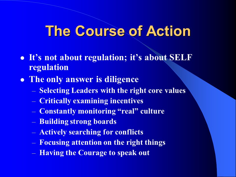 The Course of Action It's not about regulation; it's about SELF regulation The only answer is diligence – Selecting Leaders with the right core values – Critically examining incentives – Constantly monitoring real culture – Building strong boards – Actively searching for conflicts – Focusing attention on the right things – Having the Courage to speak out