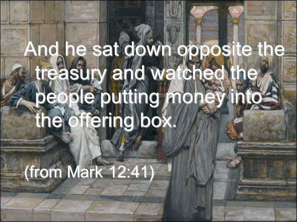 And he sat down opposite the treasury and watched the people putting money into the offering box.