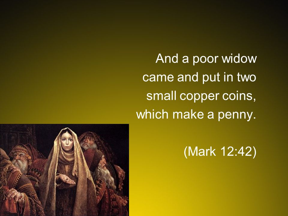 And a poor widow came and put in two small copper coins, which make a penny. (Mark 12:42)