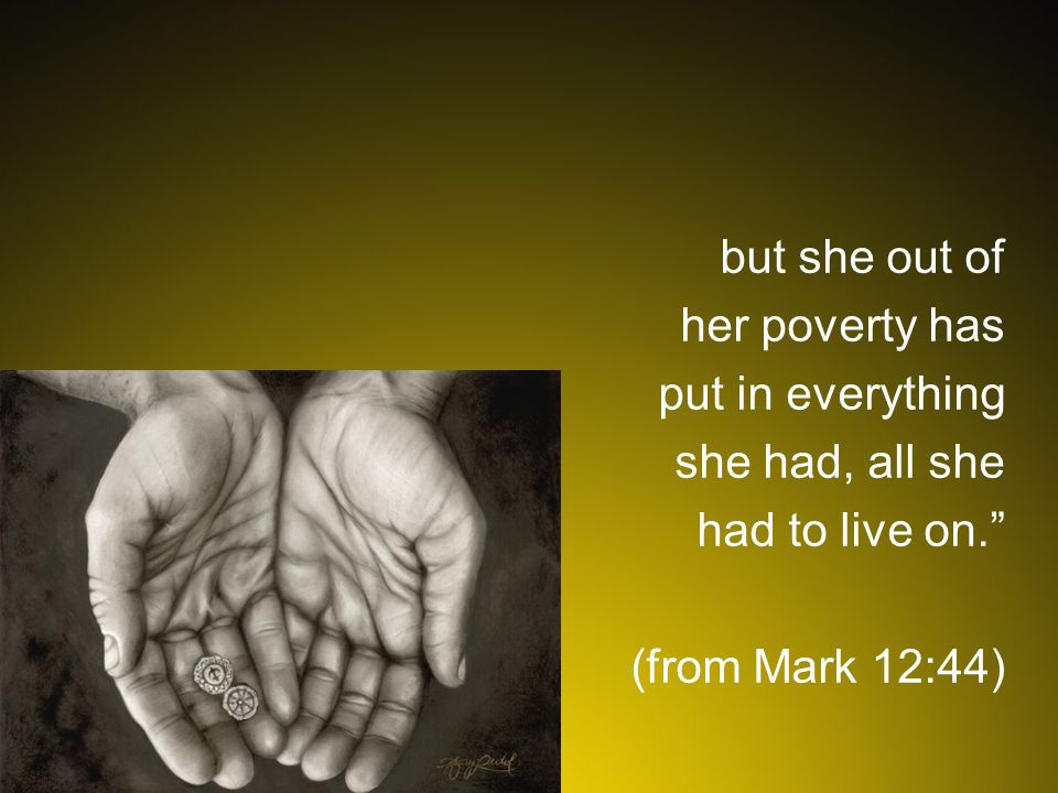 but she out of her poverty has put in everything she had, all she had to live on. (from Mark 12:44)