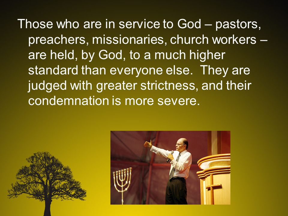 Those who are in service to God – pastors, preachers, missionaries, church workers – are held, by God, to a much higher standard than everyone else.