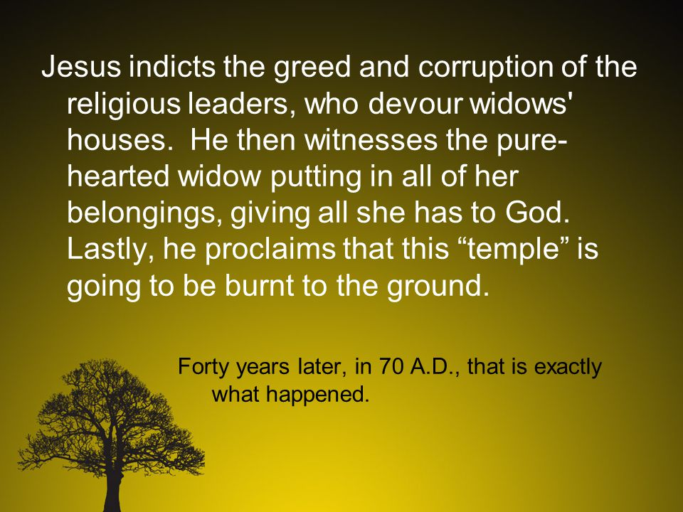 Jesus indicts the greed and corruption of the religious leaders, who devour widows houses.
