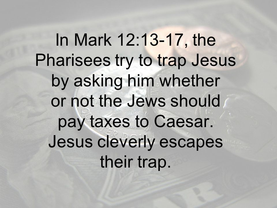 In Mark 12:13-17, the Pharisees try to trap Jesus by asking him whether or not the Jews should pay taxes to Caesar.