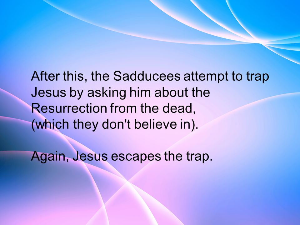 After this, the Sadducees attempt to trap Jesus by asking him about the Resurrection from the dead, (which they don t believe in).